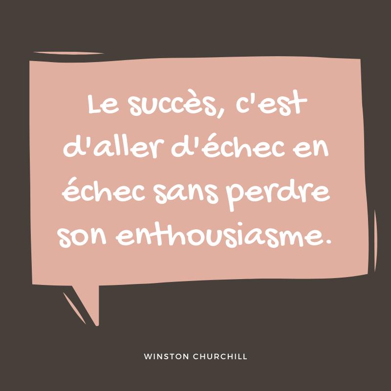 le succès c'est d'aller d'échec en échec sans perdre son enthousiasme. winston churchill - vaincre la peur de l'échec